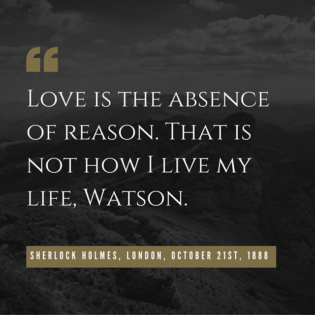 Love-is-the-absence-of-reason.-That-is-not-how-I-live-my-life-Watson.